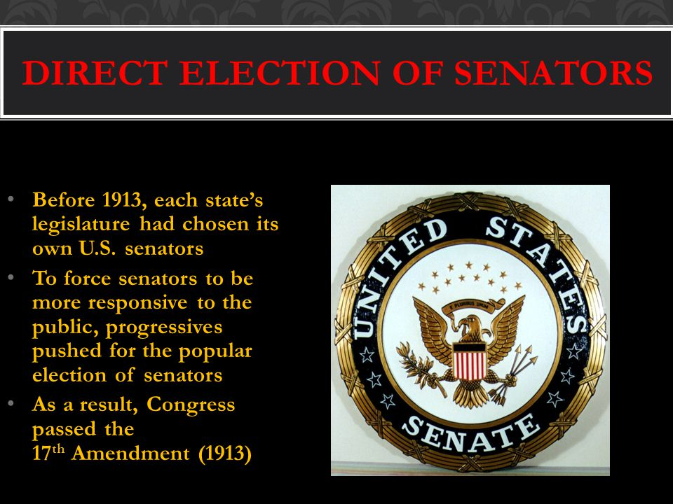 DIRECT ELECTION OF SENATORS Before 1913, each state's legislature had chosen its own U.S.