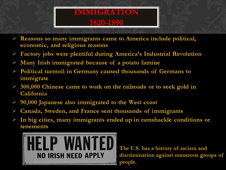  Reasons so many immigrants came to America include political, economic, and religious reasons  Factory jobs were plentiful during America's Industrial Revolution  Many Irish immigrated because of a potato famine  Political turmoil in Germany caused thousands of Germans to immigrate  300,000 Chinese came to work on the railroads or to seek gold in California  90,000 Japanese also immigrated to the West coast  Canada, Sweden, and France sent thousands of immigrants  In big cities, many immigrants ended up in ramshackle conditions or tenements IMMIGRATION 1820-1890 The U.S.