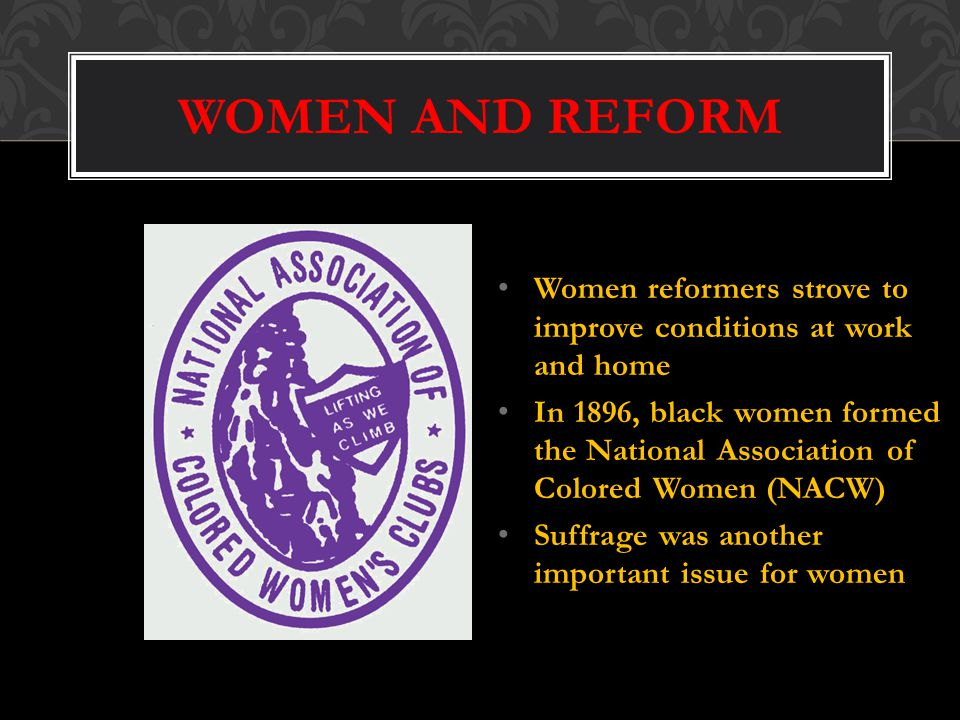 WOMEN AND REFORM Women reformers strove to improve conditions at work and home In 1896, black women formed the National Association of Colored Women (NACW) Suffrage was another important issue for women