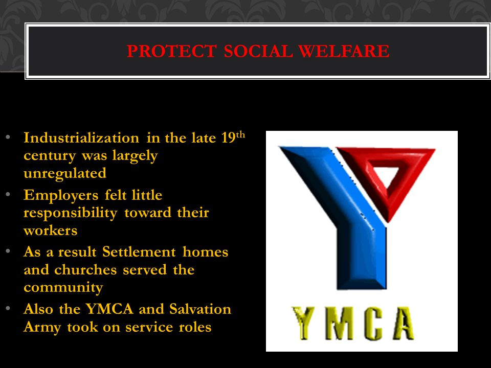 PROTECT SOCIAL WELFARE Industrialization in the late 19 th century was largely unregulated Employers felt little responsibility toward their workers As a result Settlement homes and churches served the community Also the YMCA and Salvation Army took on service roles