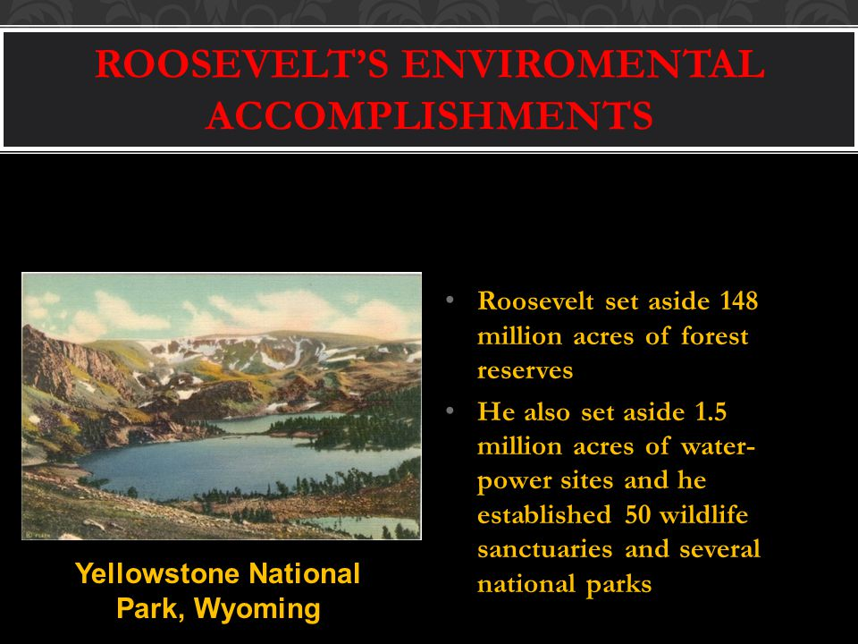 ROOSEVELT'S ENVIROMENTAL ACCOMPLISHMENTS Roosevelt set aside 148 million acres of forest reserves He also set aside 1.5 million acres of water- power sites and he established 50 wildlife sanctuaries and several national parks Yellowstone National Park, Wyoming