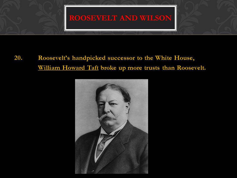 20.Roosevelt's handpicked successor to the White House, William Howard Taft broke up more trusts than Roosevelt.