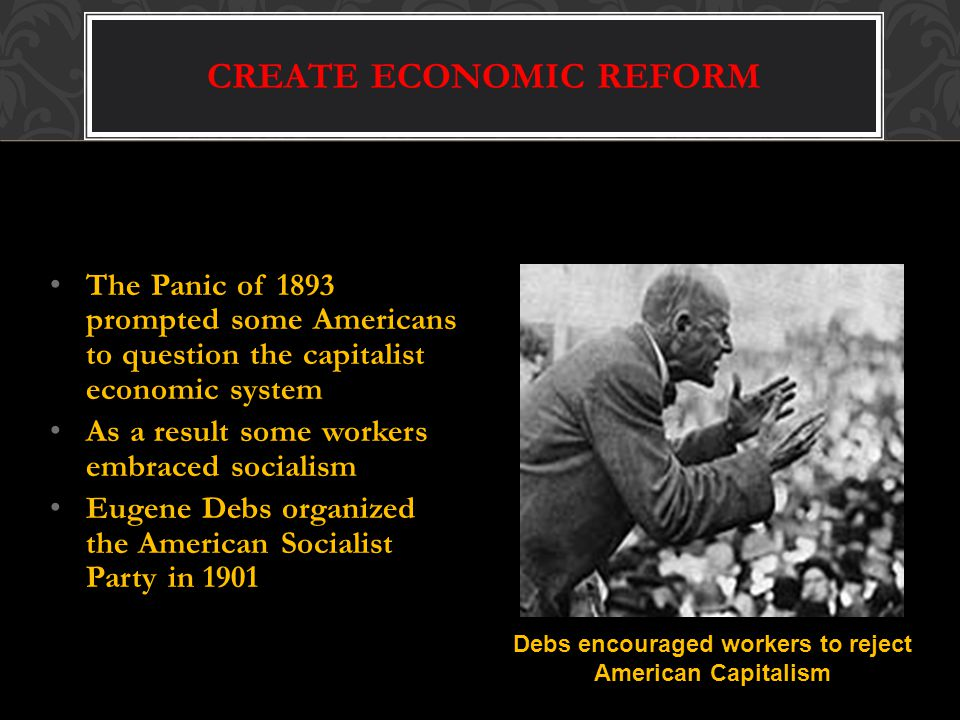 CREATE ECONOMIC REFORM The Panic of 1893 prompted some Americans to question the capitalist economic system As a result some workers embraced socialism Eugene Debs organized the American Socialist Party in 1901 Debs encouraged workers to reject American Capitalism