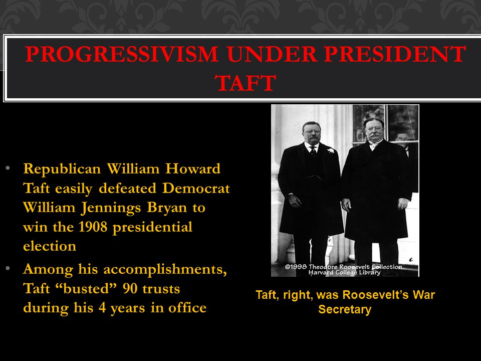 PROGRESSIVISM UNDER PRESIDENT TAFT Republican William Howard Taft easily defeated Democrat William Jennings Bryan to win the 1908 presidential election Among his accomplishments, Taft busted 90 trusts during his 4 years in office Taft, right, was Roosevelt's War Secretary