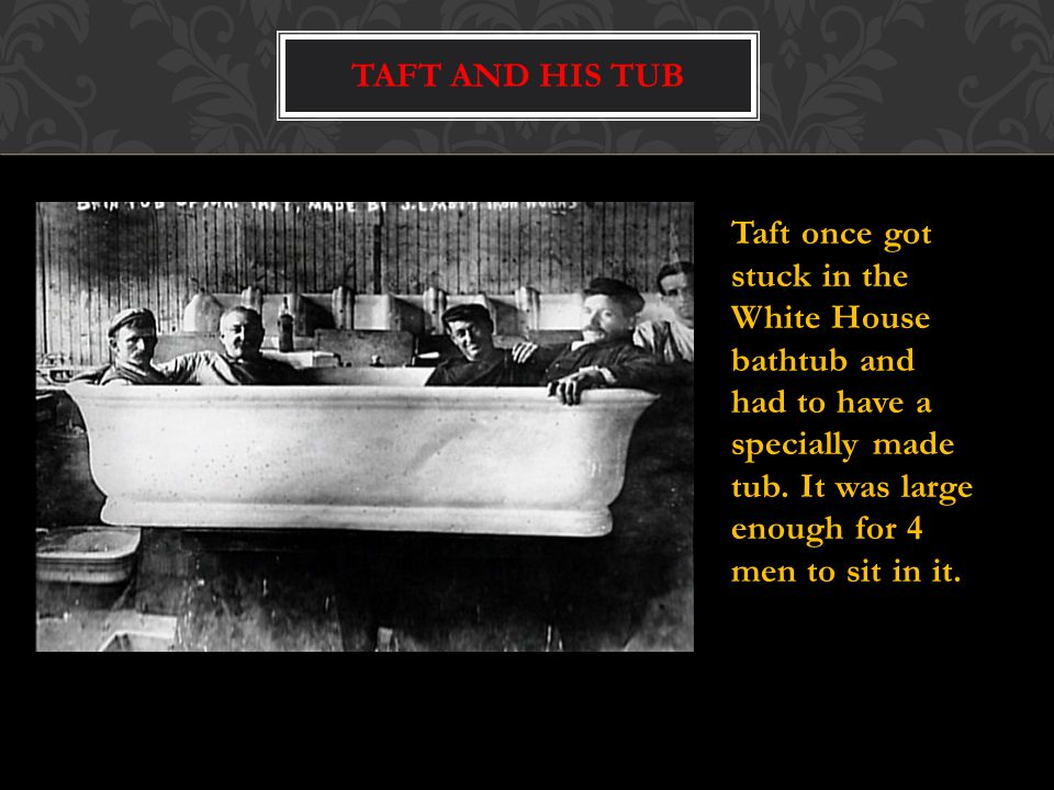 Taft once got stuck in the White House bathtub and had to have a specially made tub.