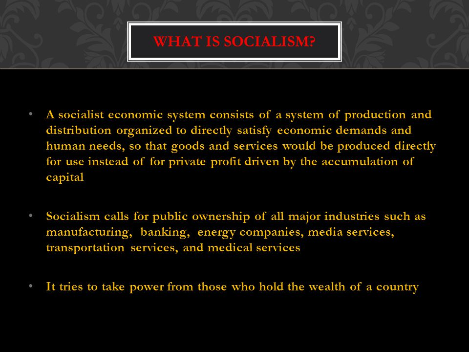 A socialist economic system consists of a system of production and distribution organized to directly satisfy economic demands and human needs, so that goods and services would be produced directly for use instead of for private profit driven by the accumulation of capital Socialism calls for public ownership of all major industries such as manufacturing, banking, energy companies, media services, transportation services, and medical services It tries to take power from those who hold the wealth of a country WHAT IS SOCIALISM?