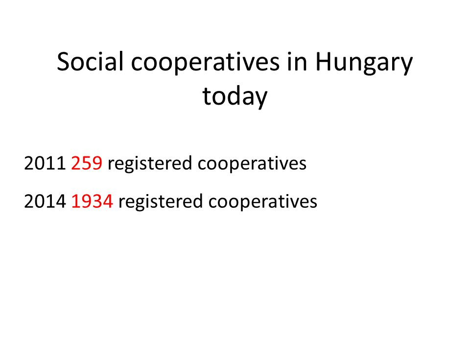 Social cooperatives in Hungary today 2011 259 registered cooperatives 2014 1934 registered cooperatives