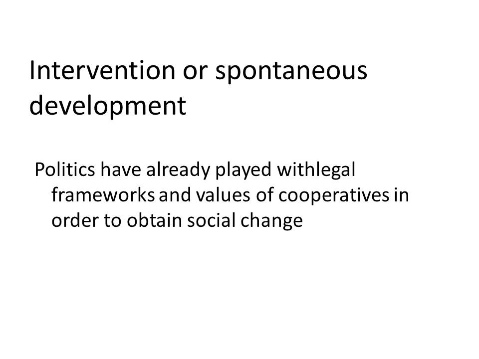 Intervention or spontaneous development Politics have already played withlegal frameworks and values of cooperatives in order to obtain social change
