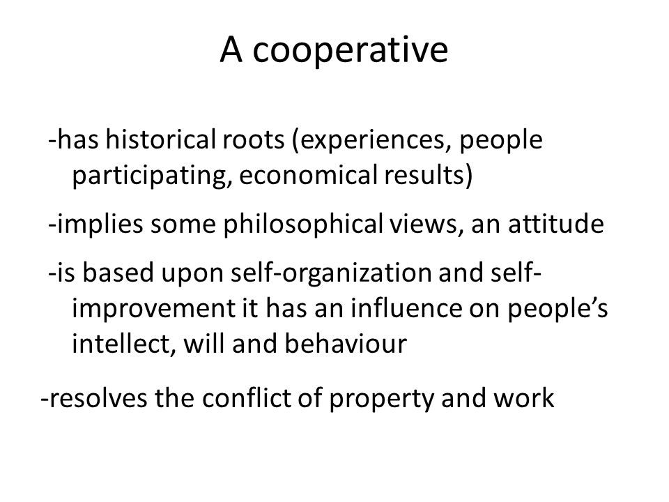 A cooperative -has historical roots (experiences, people participating, economical results) -implies some philosophical views, an attitude -is based upon self-organization and self- improvement it has an influence on people's intellect, will and behaviour -resolves the conflict of property and work