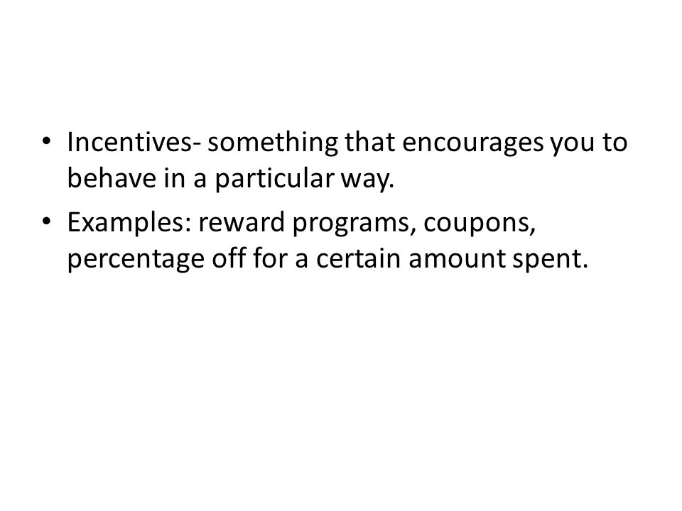 Incentives- something that encourages you to behave in a particular way. Examples: reward programs, coupons, percentage off for a certain amount spent