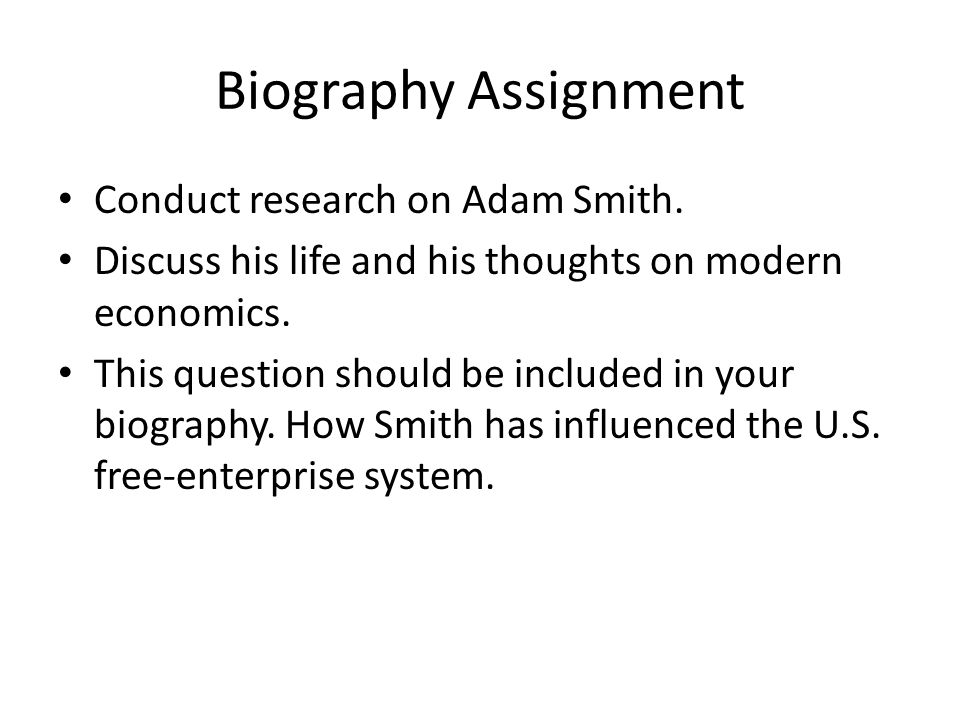 Biography Assignment Conduct research on Adam Smith. Discuss his life and his thoughts on modern economics. This question should be included in your b