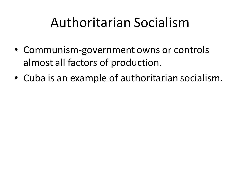 Authoritarian Socialism Communism-government owns or controls almost all factors of production. Cuba is an example of authoritarian socialism.