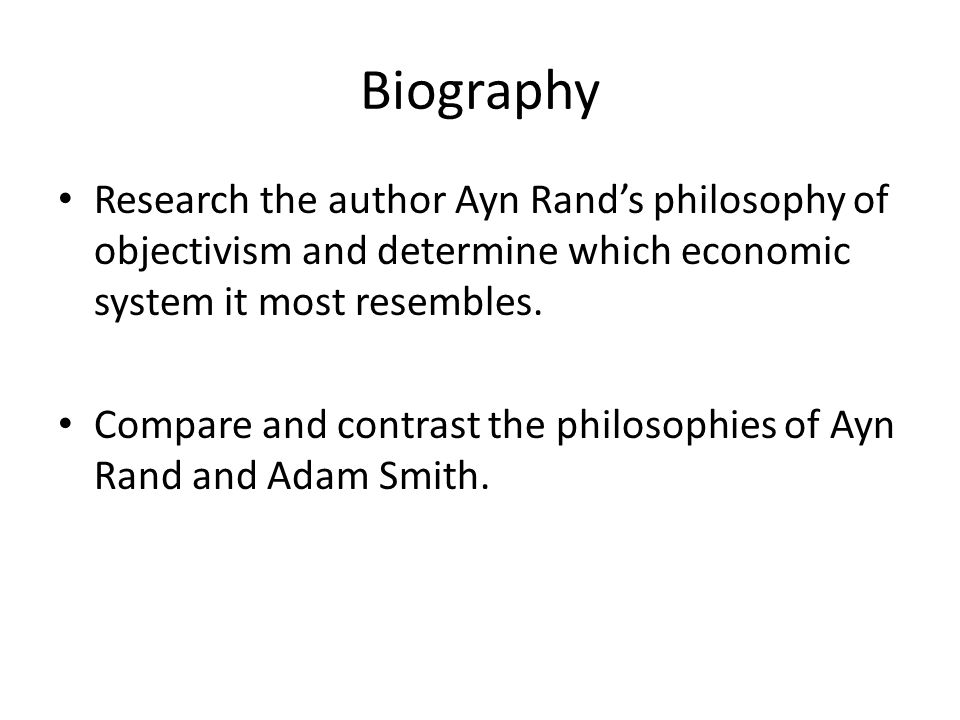Biography Research the author Ayn Rand's philosophy of objectivism and determine which economic system it most resembles. Compare and contrast the phi