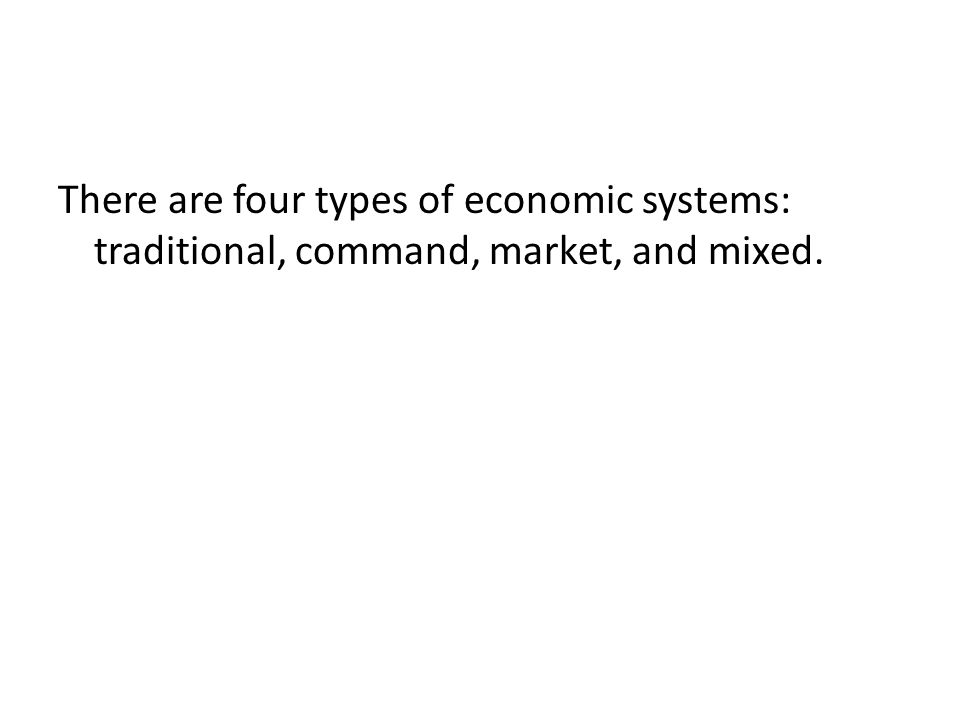 There are four types of economic systems: traditional, command, market, and mixed.