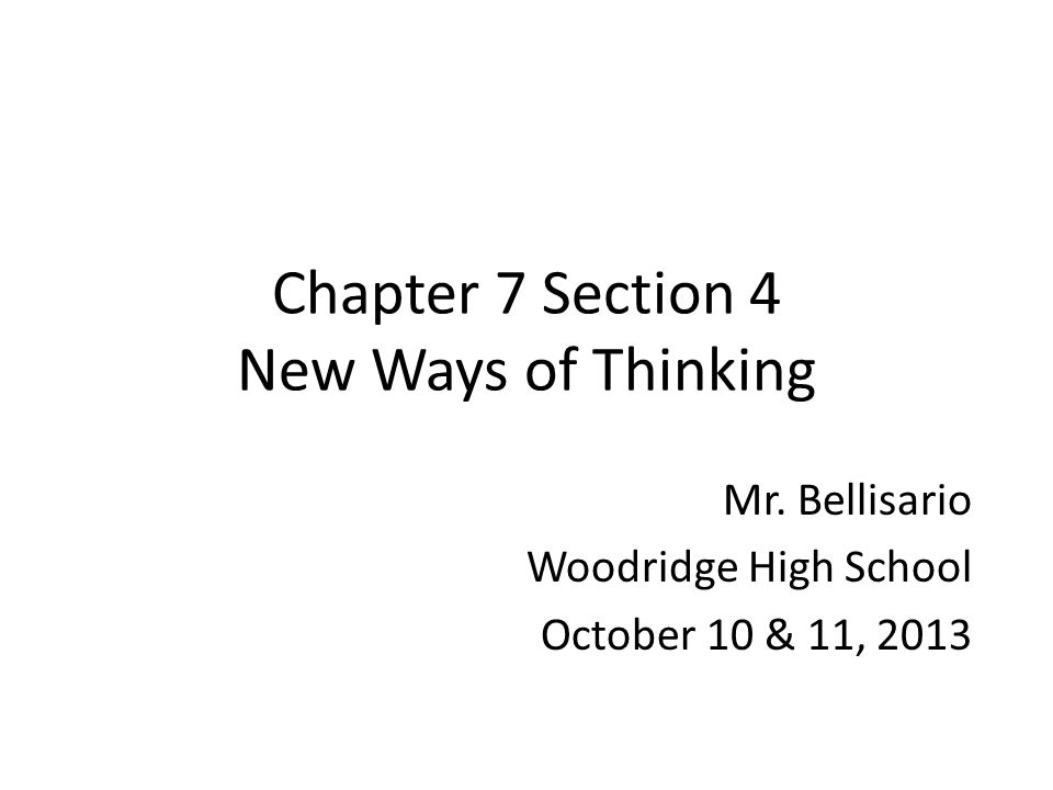 Chapter 7 Section 4 New Ways of Thinking Mr. Bellisario Woodridge High School October 10 & 11, 2013