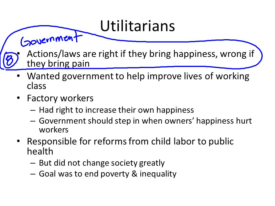 Utilitarians Actions/laws are right if they bring happiness, wrong if they bring pain Wanted government to help improve lives of working class Factory