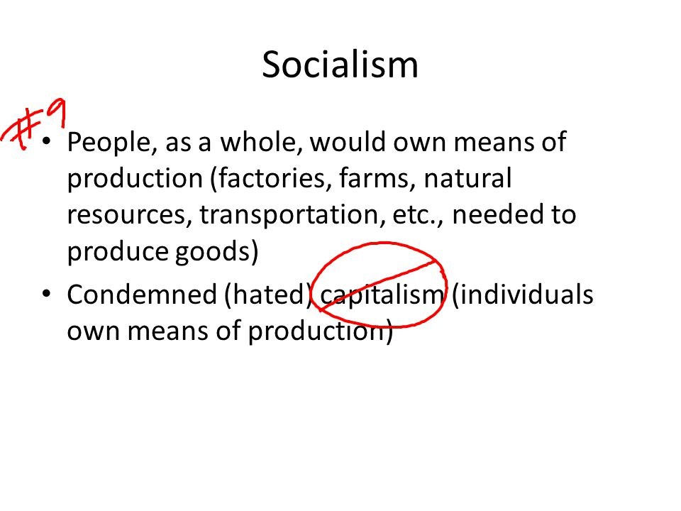 Socialism People, as a whole, would own means of production (factories, farms, natural resources, transportation, etc., needed to produce goods) Conde