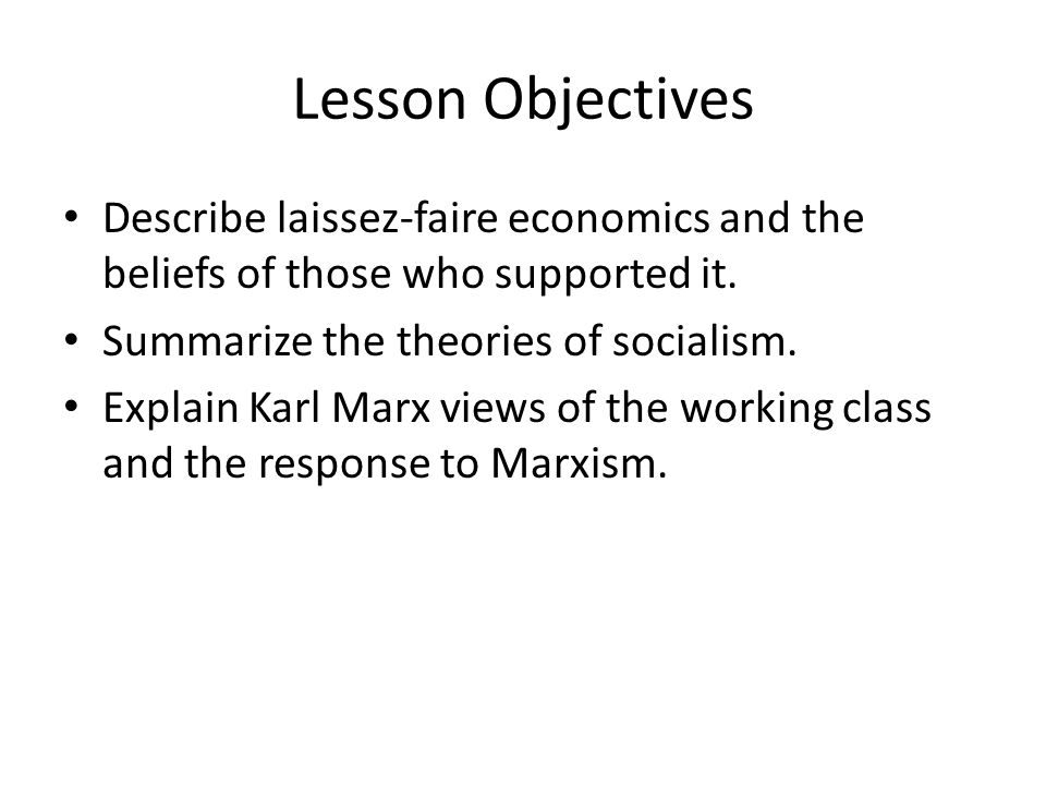 Lesson Objectives Describe laissez-faire economics and the beliefs of those who supported it. Summarize the theories of socialism. Explain Karl Marx v