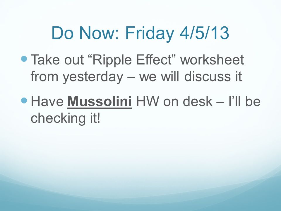 """Do Now: Friday 4/5/13 Take out """"Ripple Effect"""" worksheet from yesterday – we will discuss it Have Mussolini HW on desk – I'll be checking it!"""