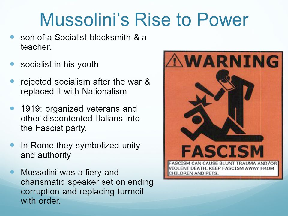 Mussolini's Rise to Power son of a Socialist blacksmith & a teacher. socialist in his youth rejected socialism after the war & replaced it with Nation