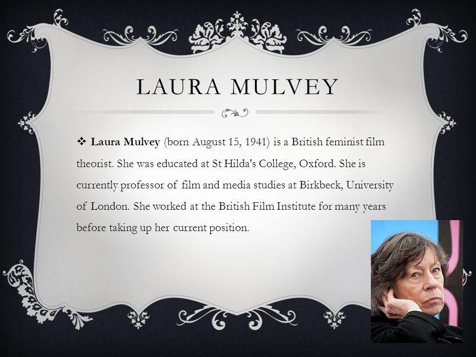LAURA MULVEY  Laura Mulvey (born August 15, 1941) is a British feminist film theorist.