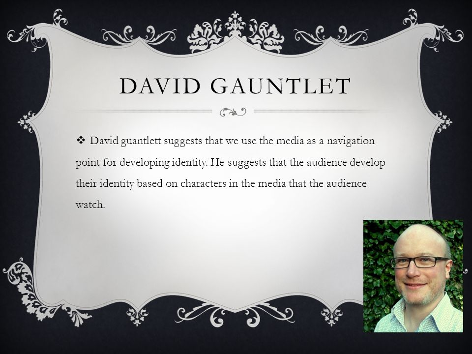 DAVID GAUNTLET  David guantlett suggests that we use the media as a navigation point for developing identity.