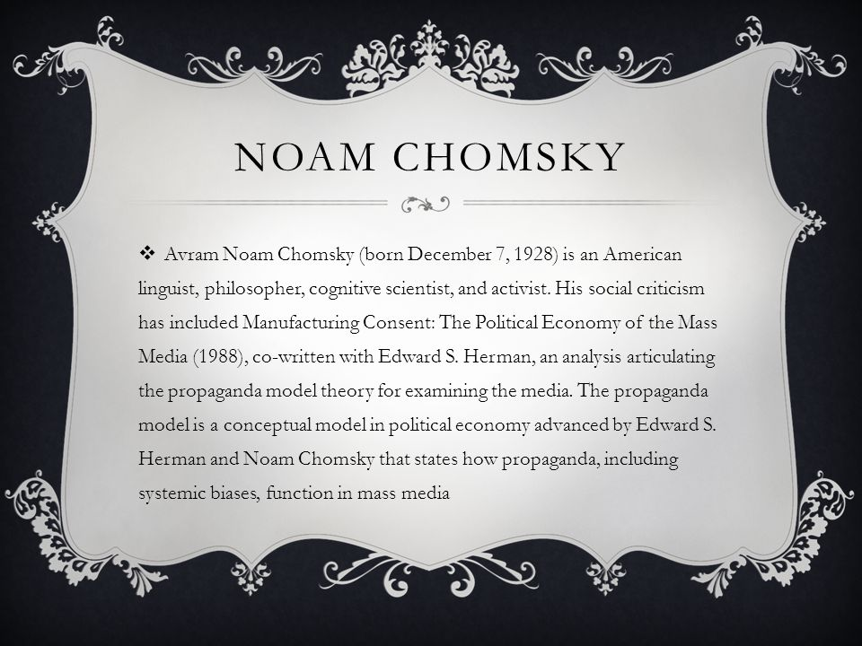 NOAM CHOMSKY  Avram Noam Chomsky (born December 7, 1928) is an American linguist, philosopher, cognitive scientist, and activist.