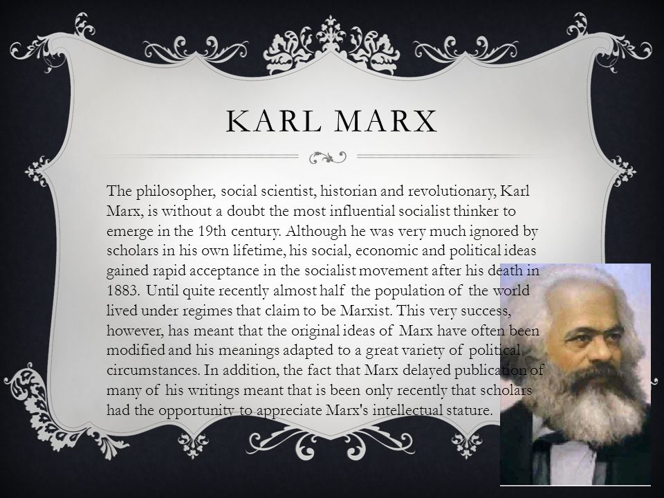 KARL MARX The philosopher, social scientist, historian and revolutionary, Karl Marx, is without a doubt the most influential socialist thinker to emerge in the 19th century.