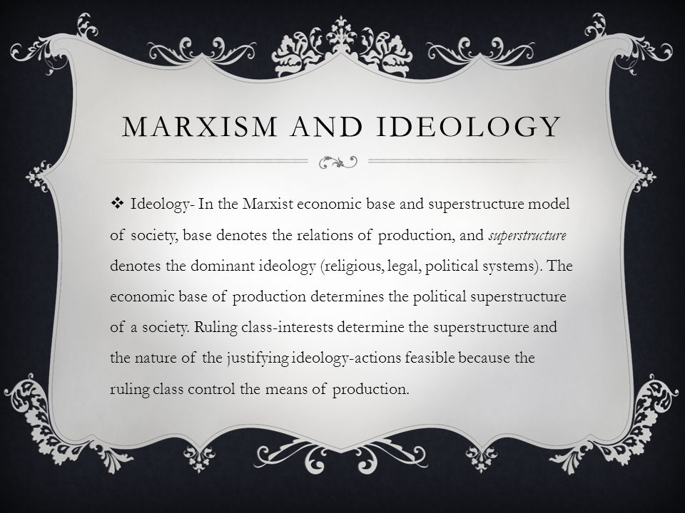 MARXISM AND IDEOLOGY  Ideology- In the Marxist economic base and superstructure model of society, base denotes the relations of production, and super