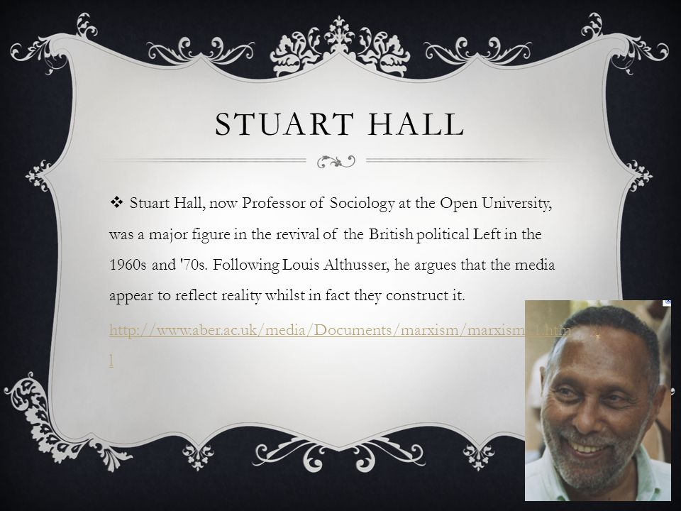 STUART HALL  Stuart Hall, now Professor of Sociology at the Open University, was a major figure in the revival of the British political Left in the 1960s and 70s.