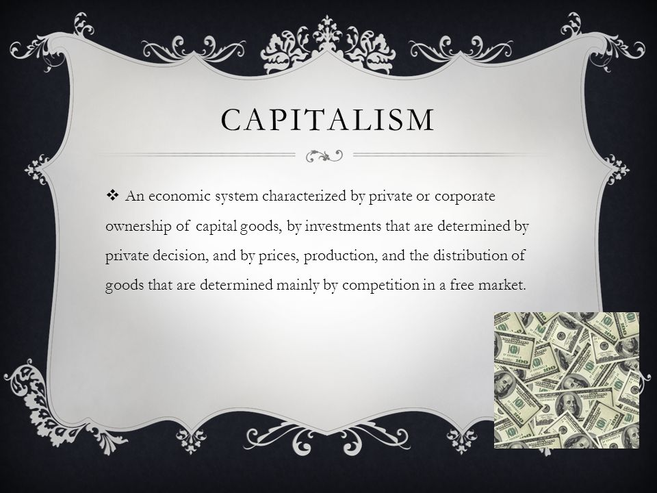 CAPITALISM  An economic system characterized by private or corporate ownership of capital goods, by investments that are determined by private decision, and by prices, production, and the distribution of goods that are determined mainly by competition in a free market.
