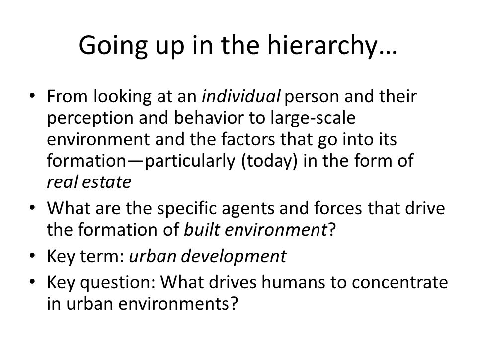 Going up in the hierarchy… From looking at an individual person and their perception and behavior to large-scale environment and the factors that go into its formation—particularly (today) in the form of real estate What are the specific agents and forces that drive the formation of built environment.