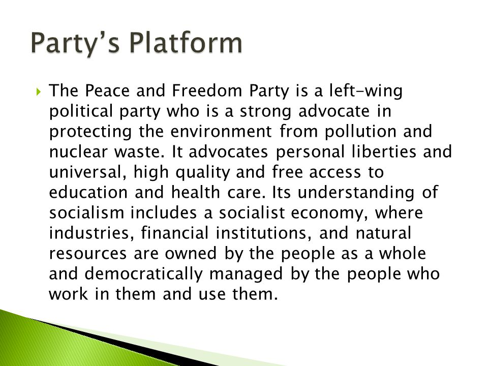  The Peace and Freedom Party is a left-wing political party who is a strong advocate in protecting the environment from pollution and nuclear waste.