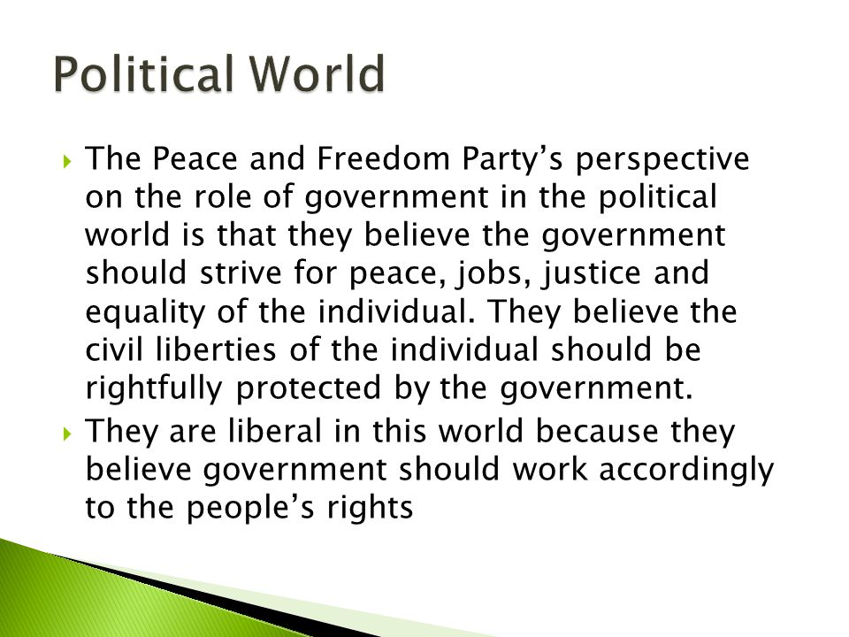  The Peace and Freedom Party's perspective on the role of government in the political world is that they believe the government should strive for peace, jobs, justice and equality of the individual.