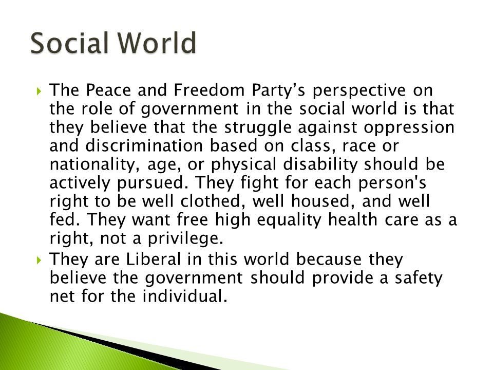  The Peace and Freedom Party's perspective on the role of government in the cultural world is that they actively support the struggle to eliminate oppression and discrimination based on sex or sexual orientation.