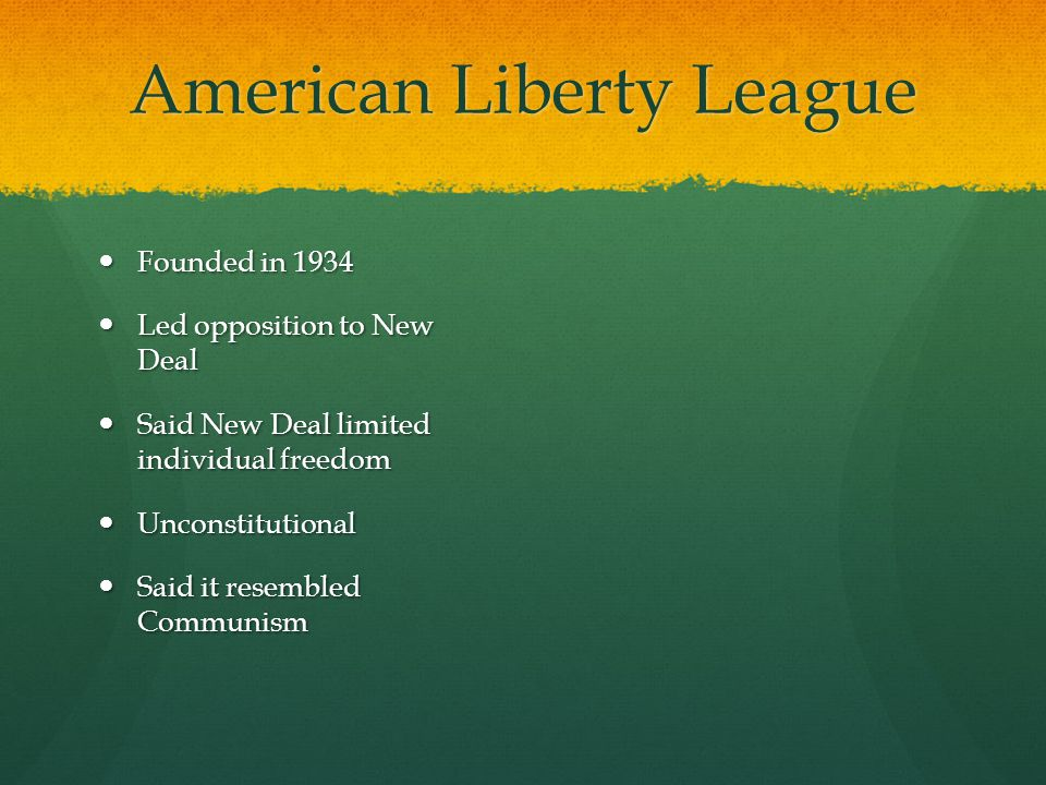American Liberty League Founded in 1934 Founded in 1934 Led opposition to New Deal Led opposition to New Deal Said New Deal limited individual freedom