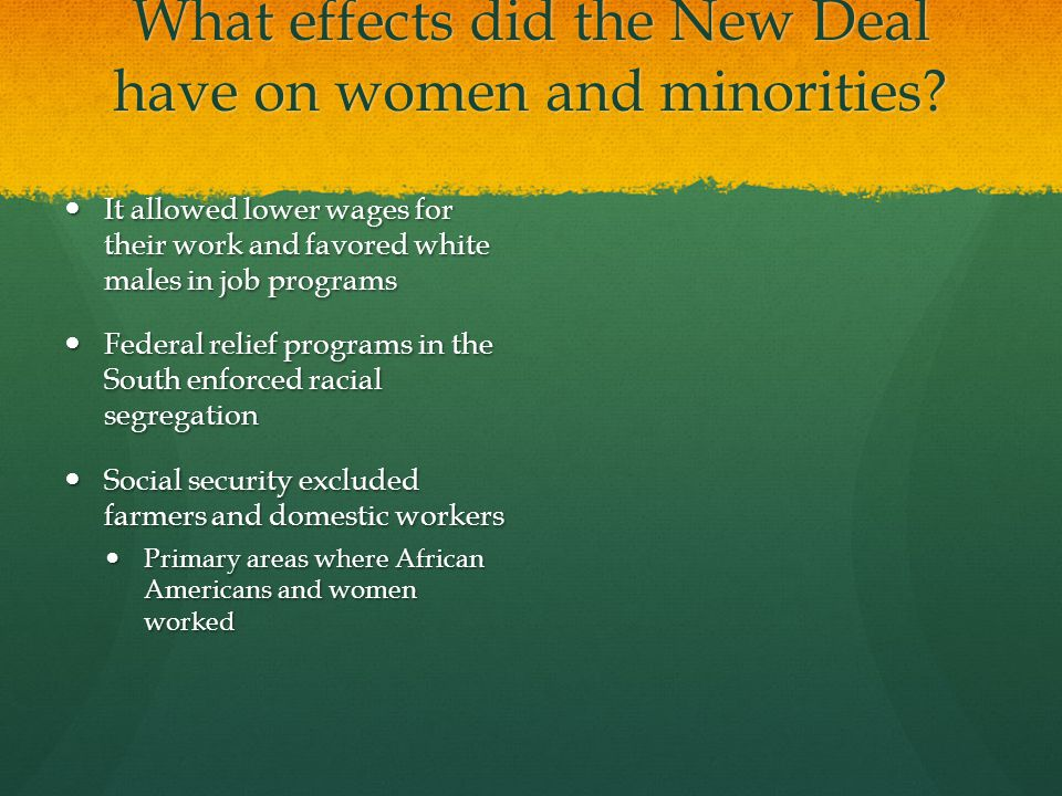 What effects did the New Deal have on women and minorities? It allowed lower wages for their work and favored white males in job programs It allowed l
