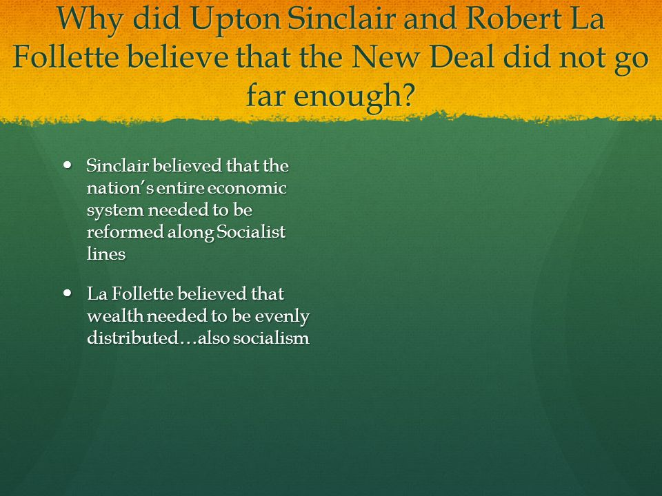 Why did Upton Sinclair and Robert La Follette believe that the New Deal did not go far enough? Sinclair believed that the nation's entire economic sys
