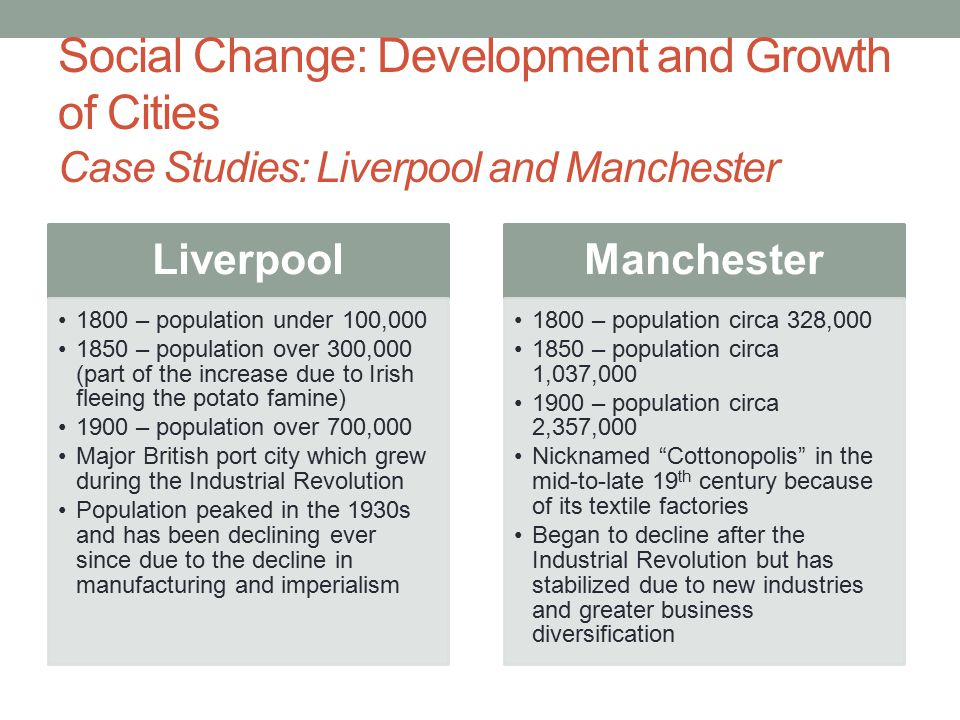 Social Change: Development and Growth of Cities Case Studies: Liverpool and Manchester Liverpool 1800 – population under 100,000 1850 – population over 300,000 (part of the increase due to Irish fleeing the potato famine) 1900 – population over 700,000 Major British port city which grew during the Industrial Revolution Population peaked in the 1930s and has been declining ever since due to the decline in manufacturing and imperialism Manchester 1800 – population circa 328,000 1850 – population circa 1,037,000 1900 – population circa 2,357,000 Nicknamed Cottonopolis in the mid-to-late 19 th century because of its textile factories Began to decline after the Industrial Revolution but has stabilized due to new industries and greater business diversification