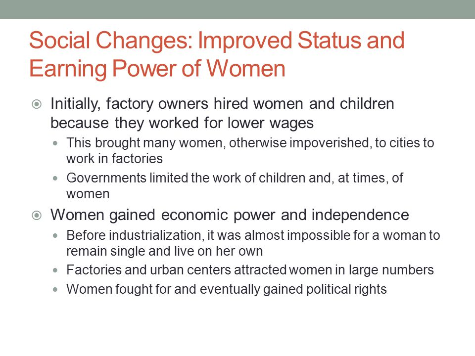 Social Changes: Improved Status and Earning Power of Women  Initially, factory owners hired women and children because they worked for lower wages Th