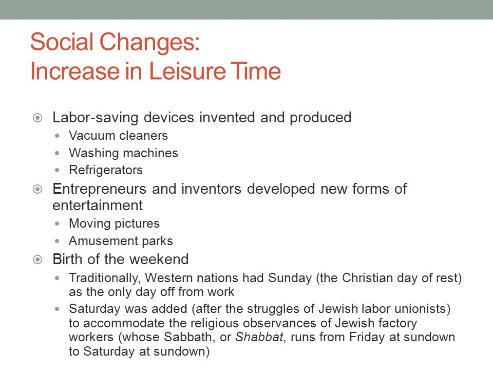 Social Changes: Increase in Leisure Time  Labor-saving devices invented and produced Vacuum cleaners Washing machines Refrigerators  Entrepreneurs and inventors developed new forms of entertainment Moving pictures Amusement parks  Birth of the weekend Traditionally, Western nations had Sunday (the Christian day of rest) as the only day off from work Saturday was added (after the struggles of Jewish labor unionists) to accommodate the religious observances of Jewish factory workers (whose Sabbath, or Shabbat, runs from Friday at sundown to Saturday at sundown)