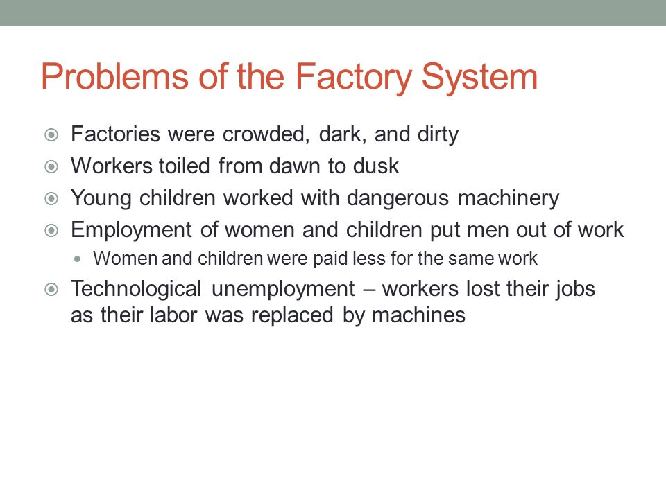 Problems of the Factory System  Factories were crowded, dark, and dirty  Workers toiled from dawn to dusk  Young children worked with dangerous mac