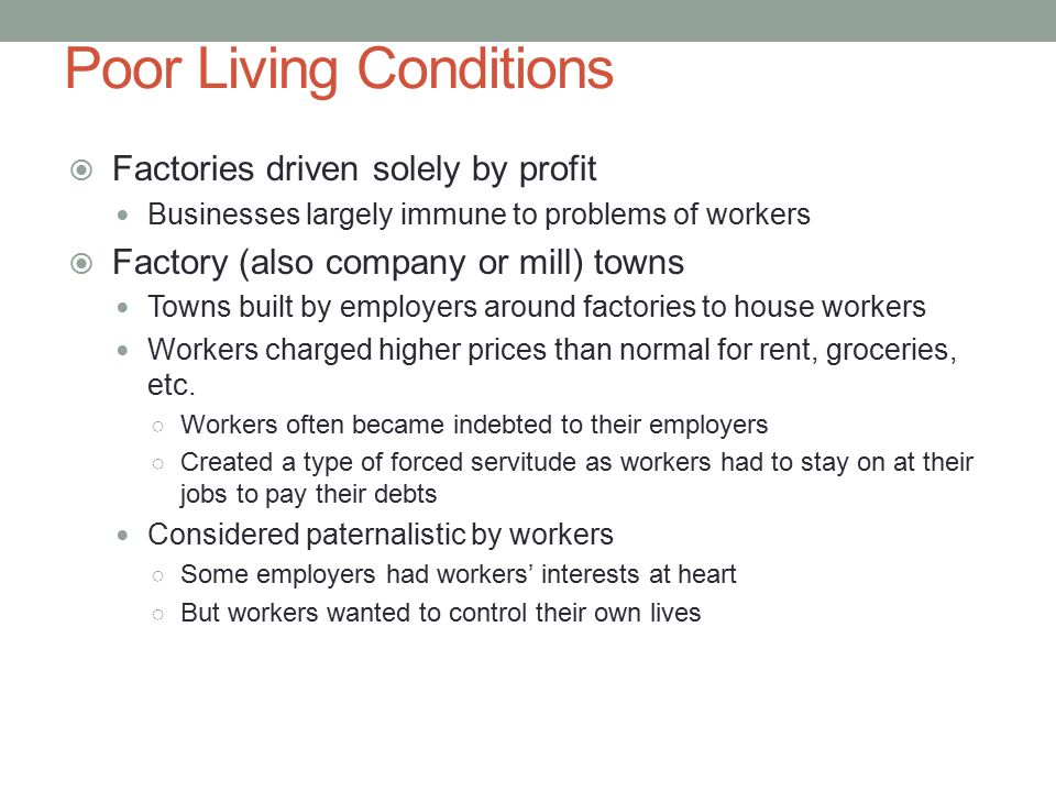 Poor Living Conditions  Factories driven solely by profit Businesses largely immune to problems of workers  Factory (also company or mill) towns Towns built by employers around factories to house workers Workers charged higher prices than normal for rent, groceries, etc.