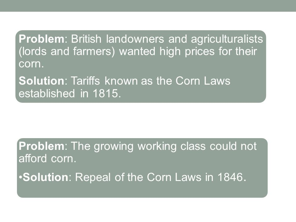 Problem: British landowners and agriculturalists (lords and farmers) wanted high prices for their corn. Solution: Tariffs known as the Corn Laws estab