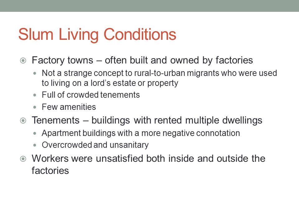 Slum Living Conditions  Factory towns – often built and owned by factories Not a strange concept to rural-to-urban migrants who were used to living o
