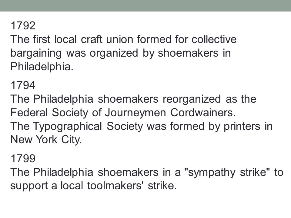 1792 The first local craft union formed for collective bargaining was organized by shoemakers in Philadelphia. 1794 The Philadelphia shoemakers reorga