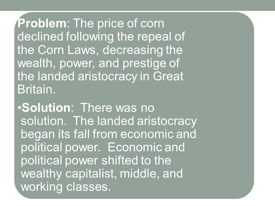 Problem: The price of corn declined following the repeal of the Corn Laws, decreasing the wealth, power, and prestige of the landed aristocracy in Great Britain.