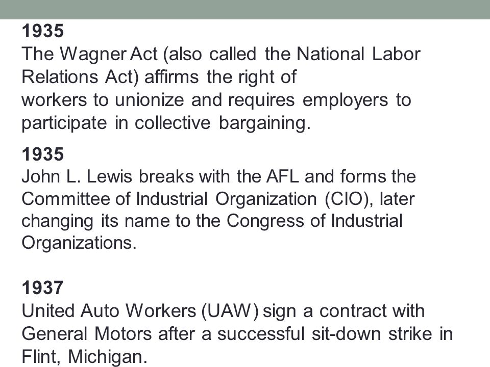 1935 The Wagner Act (also called the National Labor Relations Act) affirms the right of workers to unionize and requires employers to participate in collective bargaining.
