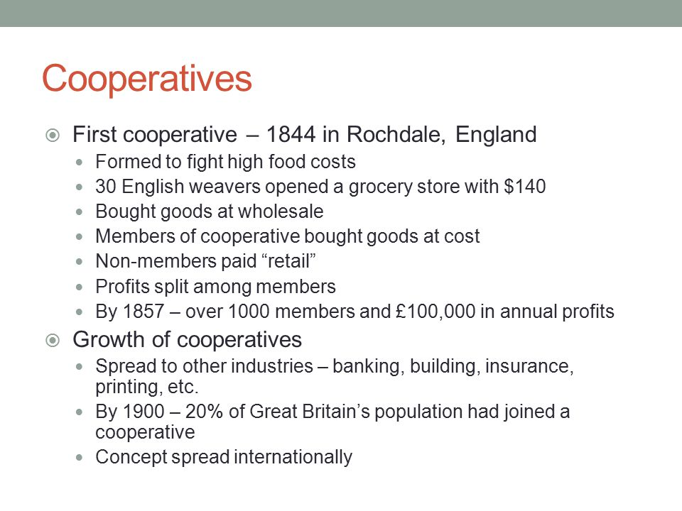 Cooperatives  First cooperative – 1844 in Rochdale, England Formed to fight high food costs 30 English weavers opened a grocery store with $140 Bough