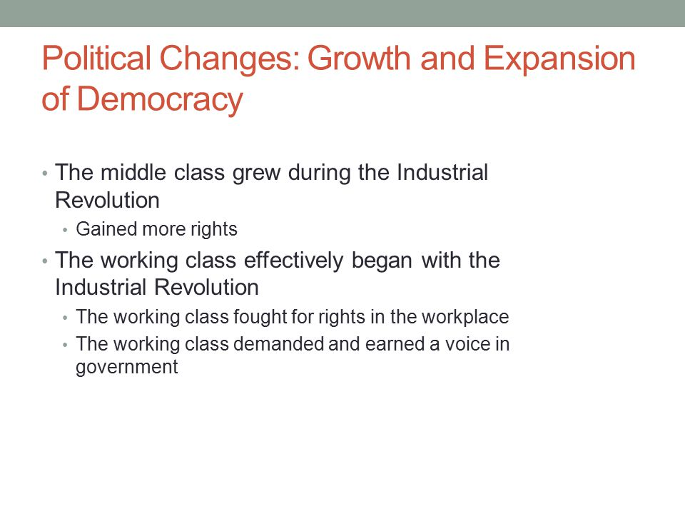Political Changes: Growth and Expansion of Democracy The middle class grew during the Industrial Revolution Gained more rights The working class effectively began with the Industrial Revolution The working class fought for rights in the workplace The working class demanded and earned a voice in government